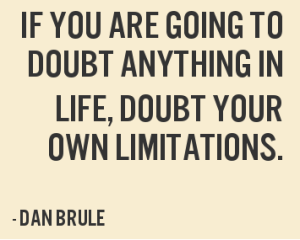 if-you-are-going-to-doubt-anything-in-life-doubt-your-own-limitations